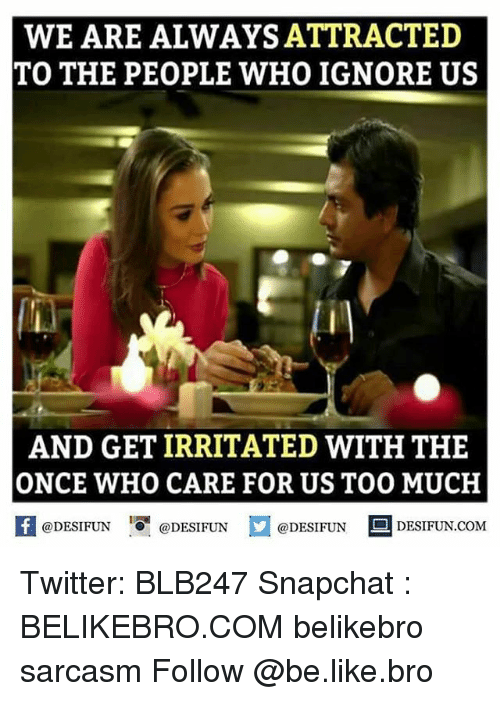 Memes, 🤖, and Irritate: WE ARE ALWAYS ATTRACTED  TO THE PEOPLE WHO IGNORE US  AND GET IRRITATED WITH THE  ONCE WHO CARE FOR US TOO MUCH  @DESIFUN  @DESIFUN  @DESIFUN  DESIFUN.COM Twitter: BLB247 Snapchat : BELIKEBRO.COM belikebro sarcasm Follow @be.like.bro