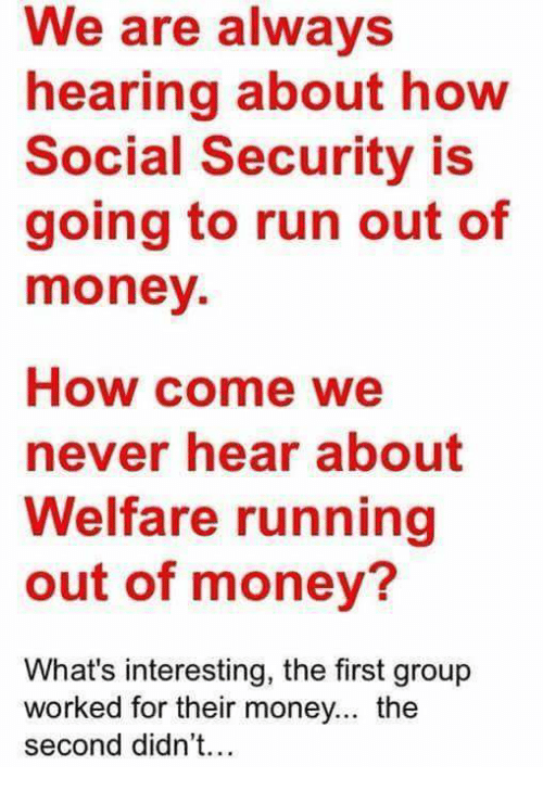 Memes, Money, and Run: We are always  hearing about how  Social Security is  going to run out of  money.  How come we  never hear about  Welfare running  out of money?  What's interesting, the first group  worked for their money... the  second didn't...