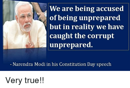 constitution day: We are being accused  of being unprepared  but in reality we have  caught the corrupt  unprepared.  Narendra Modi in his Constitution Day speech Very true!!