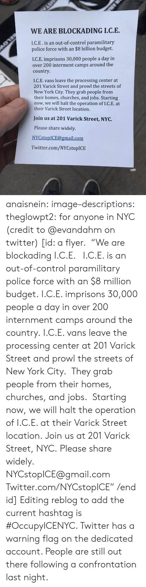 "prowl: WE ARE BLOCKADING I.C.E.  I.C.E.is an out-of-control paramilitary  police force with an $8 billion budget.  I.C.E. imprisons 30,000 people a day in  over 200 interment camps around the  country  I.C.E. vans leave the processing center at  201 Varick Street and prowl the streets of  New York City. They grab people from  their homes, churches, and jobs. Starting  now, we will halt the operation of I.C.E. at  their Varick Street location.  Join us at 201 Varick Street, NYC.  Please share widely.  NYCstopICE@gmail.com  Twitter.com/NYCstopICE anaisnein: image–descriptions:  theglowpt2: for anyone in NYC (credit to @evandahm on twitter) [id: a flyer.  ""We are blockading I.C.E.   I.C.E. is an out-of-control paramilitary police force with an $8 million budget. I.C.E. imprisons 30,000 people a day in over 200 internment camps around the country. I.C.E. vans leave the processing center at 201 Varick Street and prowl the streets of New York City.  They grab people from their homes, churches, and jobs.  Starting now, we will halt the operation of I.C.E. at their Varick Street location. Join us at 201 Varick Street, NYC. Please share widely. NYCstopICE@gmail.com Twitter.com/NYCstopICE"" /end id]   Editing reblog to add the current hashtag is #OccupyICENYC. Twitter has a warning flag on the dedicated account. People are still out there following a confrontation last night."