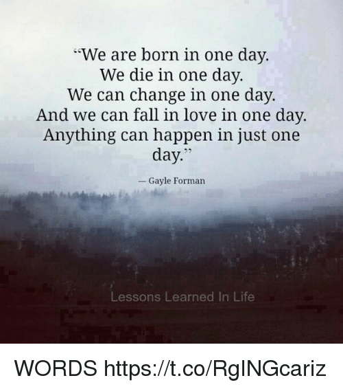 """Gayle: """"We are born in one day.  We die in one day.  We can change in one day.  And we can fall in love in one day.  Anything can happen in just one  day  Gayle Forman  Lessons Learned In Life WORDS https://t.co/RgINGcariz"""