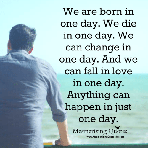 Fall, Love, and Memes: We are born in  one day. We die  in one day. We  can change in  one day. And we  can fall in love  in one dav  Anything can  happen in just  one day.  Mesmerizing Quotes  www.MesmerizingQuotes4u.com