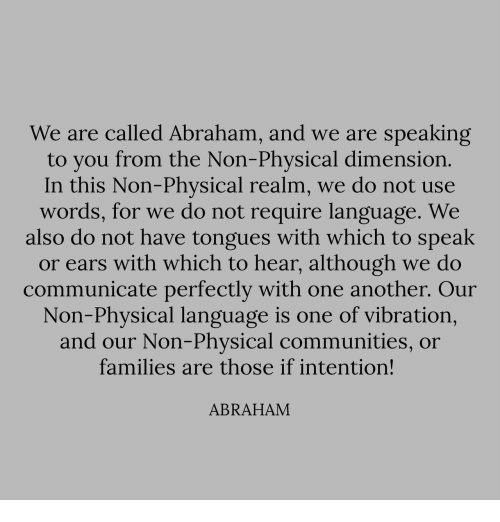 tongues: We are called Abraham, and we are speaking  to you from the Non-Physical dimensiorn  In this Non-Phvsical realm, we do not use  words, for we do not require language. We  also do not have tongues with which to speak  or ears with which to hear, although we do  communicate perfectly with one another. Our  Non-Physical language is one of vibration,  and our Non-Physical communities, or  families are those if intention!  ABRAHAM