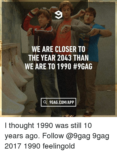 9gag, Memes, and Thought: WE ARE CLOSER TO  THE YEAR 2043 THAN  WE ARE TO 1990 #9GAG  Q 9GAG.COMIAPP I thought 1990 was still 10 years ago. Follow @9gag 9gag 2017 1990 feelingold