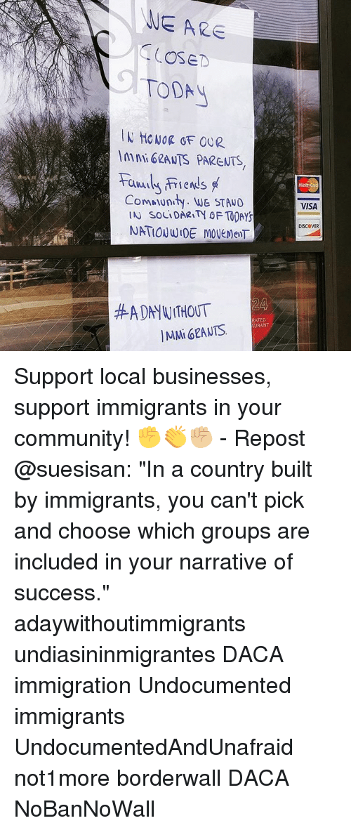 "Community, Memes, and Nationwide: WE ARE  CSE  TODA  ComMunity. WG STANO  IN SOLIDARITH OF TODAYS  NATIONWIDE MOVEMENT  HADN WITHOUT  RATED  IMMi GRANTS  AURANT  VISA  DISCOVER Support local businesses, support immigrants in your community! ✊👏✊🏼 - Repost @suesisan: ""In a country built by immigrants, you can't pick and choose which groups are included in your narrative of success."" adaywithoutimmigrants undiasininmigrantes DACA immigration Undocumented immigrants UndocumentedAndUnafraid not1more borderwall DACA NoBanNoWall"