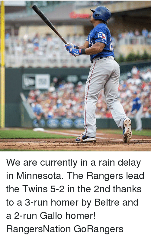 Memes, Run, and Twins: We are currently in a rain delay in Minnesota. The Rangers lead the Twins 5-2 in the 2nd thanks to a 3-run homer by Beltre and a 2-run Gallo homer! RangersNation GoRangers