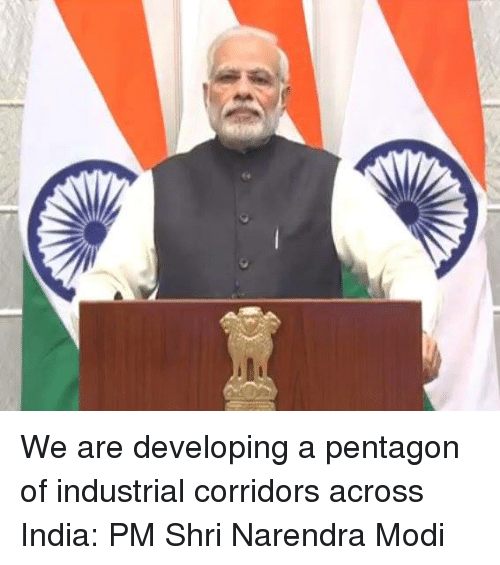 Memes, India, and Narendra Modi: We are developing a pentagon of industrial corridors across India:  PM Shri Narendra Modi
