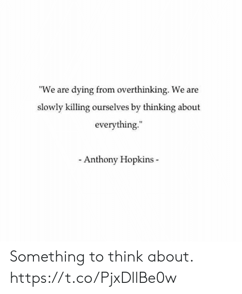 "Anthony Hopkins: ""We are dying from overthinking. We are  slowly killing ourselves by thinking about  everything.  Anthony Hopkins Something to think about. https://t.co/PjxDllBe0w"