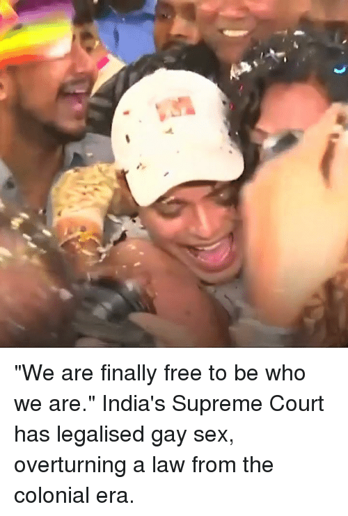 """Memes, Sex, and Supreme: """"We are finally free to be who we are.""""  India's Supreme Court has legalised gay sex, overturning a law from the colonial era."""