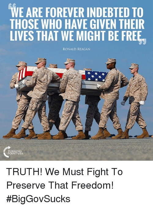 Memes, Forever, and Free: WE ARE FOREVER INDEBTED TO  THOSE WHO HAVE GIVEN THEIR  LIVES THAT WE MIGHT BE FREE  RONALD REAGAN TRUTH! We Must Fight To Preserve That Freedom! #BigGovSucks