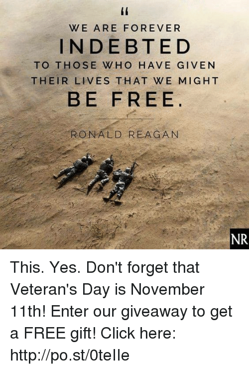 Click, Dank, and Forever: WE ARE FOREVER  INDEBTED  TO THOSE WHO HAVE GIVEN  THEIR LIVES THAT WE MIGHT  BE FREE  RONALD REAGAN  NR This. Yes. Don't forget that Veteran's Day is November 11th! Enter our giveaway to get a FREE gift!   Click here: http://po.st/0teIIe
