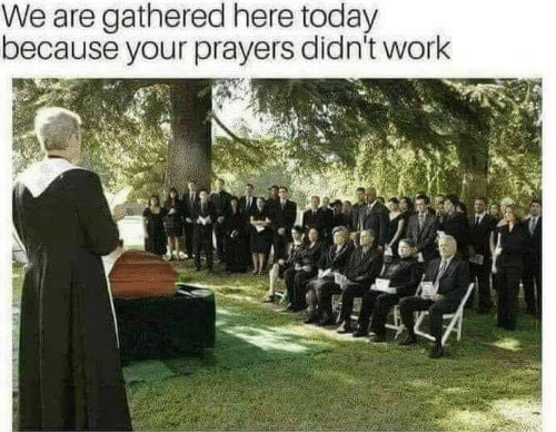 prayers: We are gathered here today  because your prayers didn't work