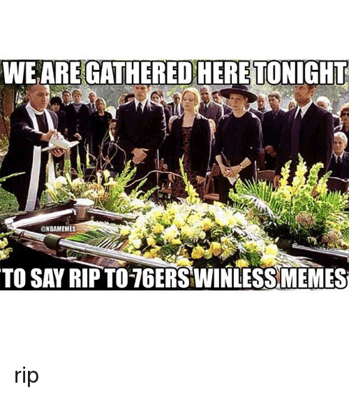 Nba: WE ARE GATHERED HERE TONIGHT  @NBAMEMES  TO SAY RIP TO 76ERSWINLESSMEMES rip