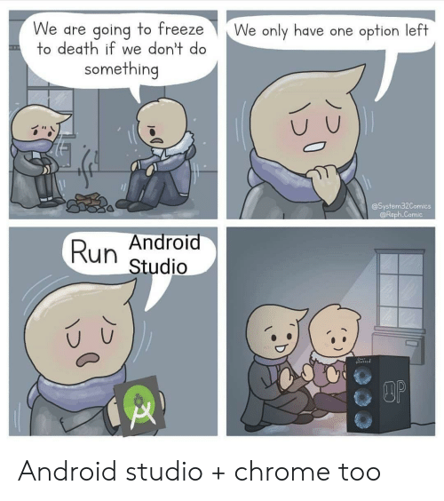 chrome: We are going to freeze  to death if we don't do  We only have one option left  something  @System32Comics  @Raph.Comic  Android  Run  Studio  DOP Android studio + chrome too