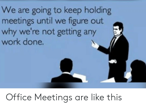 Meetings: We are going to keep holding  meetings until we figure out  why we're not getting any  work done. Office Meetings are like this
