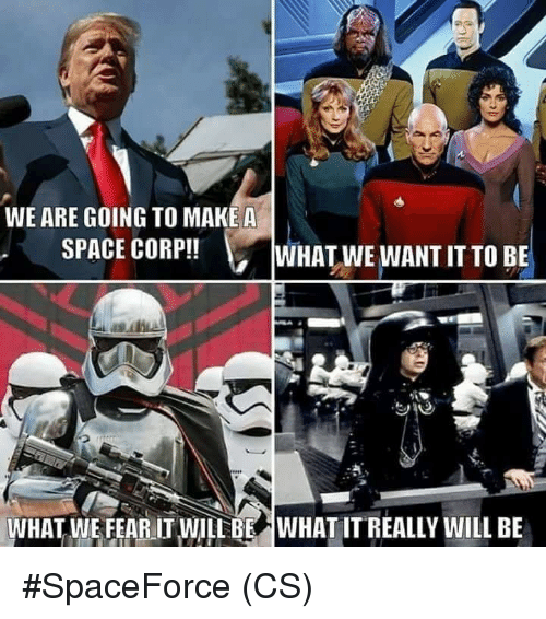 makea: WE ARE GOING TO MAKEA  SPACE CORP!!  WHAT WE WANT IT TO BE  WHAT WE FEAR IT WILL BE  WHAT IT REALLY WILL BE #SpaceForce (CS)