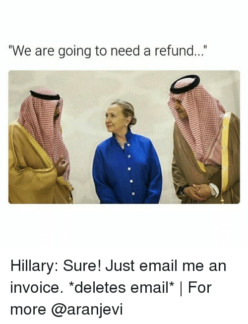 """invoice: """"We are going to need a refund..."""" Hillary: Sure! Just email me an invoice. *deletes email*   For more @aranjevi"""