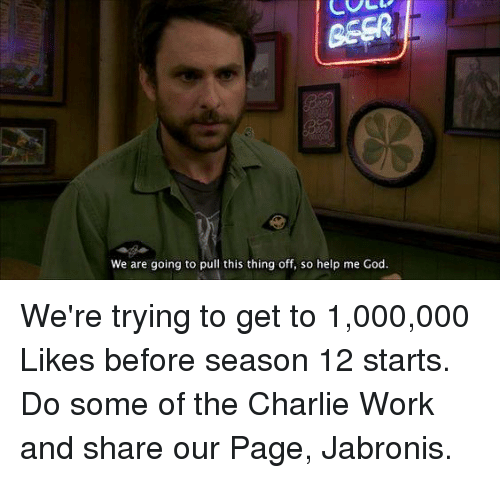 Help Me God: We are going to pull this thing off, so help me God. We're trying to get to 1,000,000 Likes before season 12 starts. Do some of the Charlie Work and share our Page, Jabronis.
