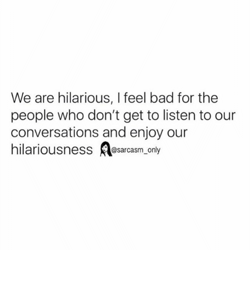 Hilariousness: We are hilarious, feel bad for the  people who don't get to listen to our  conversations and enjoy our  hilariousness @sarcasm only ⠀