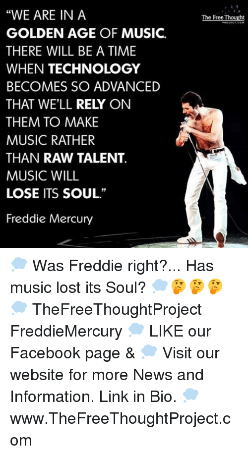 "Memes, Music, and Mercury: ""WE ARE IN A  GOLDEN AGE OF MUSIC.  THERE WILL BE A TIME  WHEN TECHNOLOGY  BECOMES SO ADVANCED  THAT WELL RELY ON  THEM TO MAKE  MUSIC RATHER  THAN RAW TALENT.  MUSIC WILL  LOSE ITS SOUL.""  Freddie Mercury  The Free Thought 💭 Was Freddie right?... Has music lost its Soul? 💭🤔🤔🤔💭 TheFreeThoughtProject FreddieMercury 💭 LIKE our Facebook page & 💭 Visit our website for more News and Information. Link in Bio. 💭 www.TheFreeThoughtProject.com"
