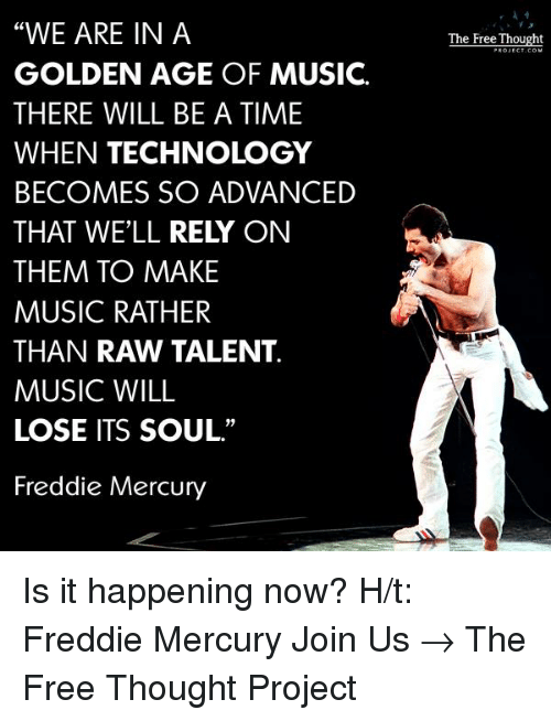 "Memes, Music, and Mercury: ""WE ARE IN A  GOLDEN AGE OF MUSIC.  THERE WILL BE A TIME  WHEN TECHNOLOGY  BECOMES SO ADVANCED  THAT WELL RELY ON  THEM TO MAKE  MUSIC RATHER  THAN RAW TALENT.  MUSIC WILL  LOSE ITS SOUL.""  Freddie Mercury  The Free Thought Is it happening now?  H/t: Freddie Mercury  Join Us → The Free Thought Project"