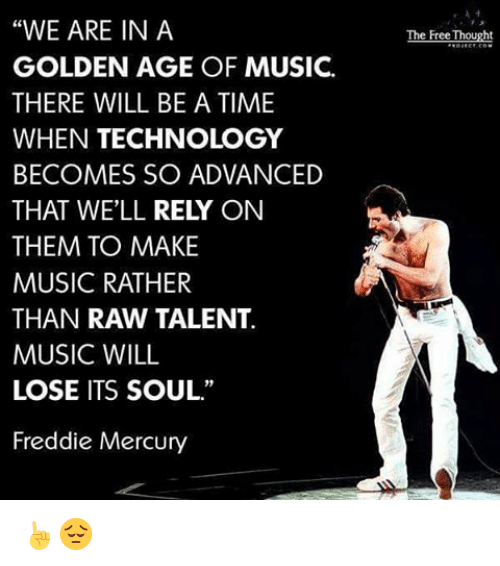 "Memes, Music, and Free: ""WE ARE IN A  GOLDEN AGE OF MUSIC.  THERE WILL BE A TIME  WHEN TECHNOLOGY  BECOMES SO ADVANCED  THAT WELL  RELY ON  THEM TO MAKE  MUSIC RATHER  THAN RAW TALENT.  MUSIC WILL  LOSE ITS SOUL.""  Freddie Mercury  The Free Thought ☝😔"