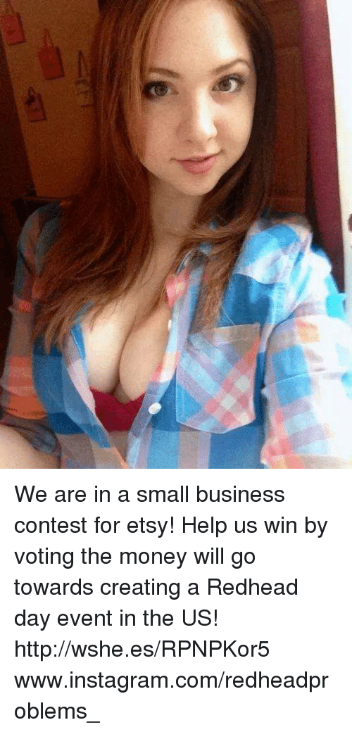 Instagram, Memes, and Money: We are in a small business contest for etsy! Help us win by voting the money will go towards creating a Redhead day event in the US! http://wshe.es/RPNPKor5 www.instagram.com/redheadproblems_