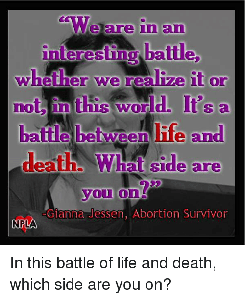 gianna: We are in and  interesting batte,  whether we realive it or  not In  this word.  It's a  deaths at Side are  you  on  Gianna Jessen, Abortion Survivor  NPLA In this battle of life and death, which side are you on?