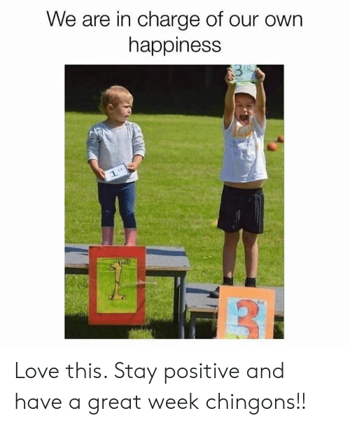 stay positive: We are in charge of our own  happiness  rd  1. Love this. Stay positive and have a great week chingons!!