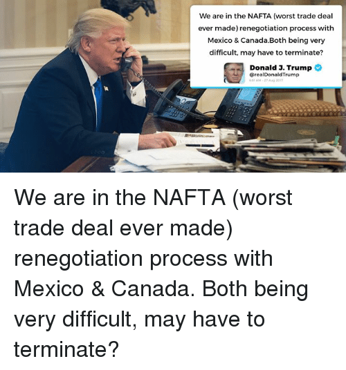 Procession: We are in the NAFTA (worst trade deal  ever made) renegotiation process with  Mexico & Canada.Both being very  difficult, may have to terminate?  Donald J. Trumpの  @realDonaldTrump  51 AM-27 A  2017 We are in the NAFTA (worst trade deal ever made) renegotiation process with Mexico & Canada. Both being very difficult, may have to terminate?