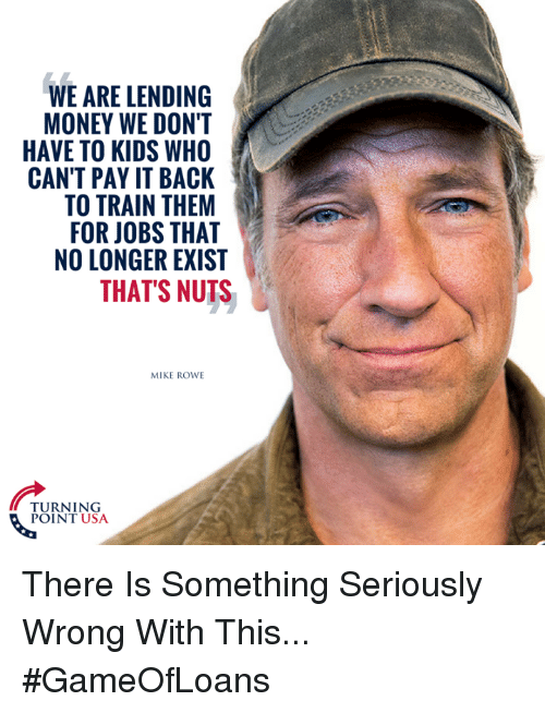 Thats Nuts: WE ARE LENDING  MONEY WE DON'T  HAVE TO KIDS WHO  CAN'T PAY IT BACK  TO TRAIN THEM  FOR JOBS THAT  NO LONGER EXIST  THAT'S NUTS  MIKE ROWE  TURNING  POINT USA There Is Something Seriously Wrong With This... #GameOfLoans