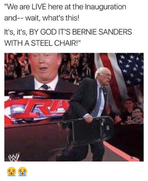 "steel chair: ""We are LIVE here at the Inauguration  and-- wait, what's this!  It's, it's, BY GOD IT'S BERNIE SANDERS  WITH A STEEL CHAIR!"" 😭😭"