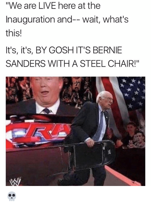 "steel chair: ""We are LIVE here at the  Inauguration and-- wait, what's  this!  It's, it's, BY GOSH IT'S BERNIE  SANDERS WITH A STEEL CHAIR!"" 💀"