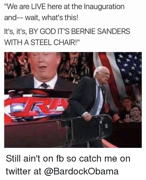 "steel chair: ""We are LIVE here at the Inauguration  and-- wait, what's this!  It's, it's, BY GOD IT'S BERNIE SANDERS  WITH A STEEL CHAIR!"" Still ain't on fb so catch me on twitter at @BardockObama"