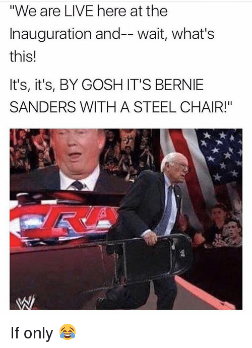 "steel chair: ""We are LIVE here at the  Inauguration and-- wait, what's  this!  It's, it's, BY GOSH IT'S BERNIE  SANDERS WITH A STEEL CHAIR!"" If only 😂"