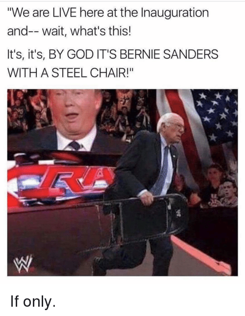 "steel chair: ""We are LIVE here at the Inauguration  and-- wait, what's this!  It's, it's, BY GOD IT'S BERNIE SANDERS  WITH A STEEL CHAIR!"" If only."