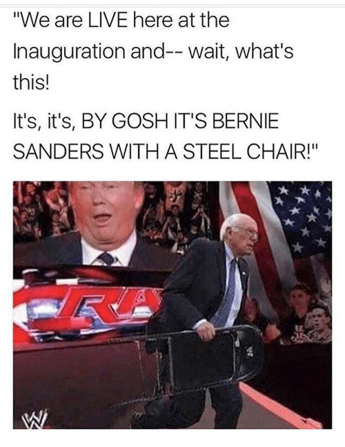 "steel chair: ""We are LIVE here at the  Inauguration and-- wait, what's  this!  It's, it's, BY GOSH IT'S BERNIE  SANDERS WITH A STEEL CHAIR!"""