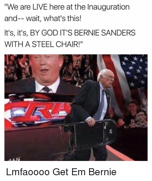 "Dank Memes: ""We are LIVE here at the Inauguration  and-- wait, what's this!  It's, it's, BY GOD IT'S BERNIE SANDERS  WITH A STEEL CHAIR!"" Lmfaoooo Get Em Bernie"