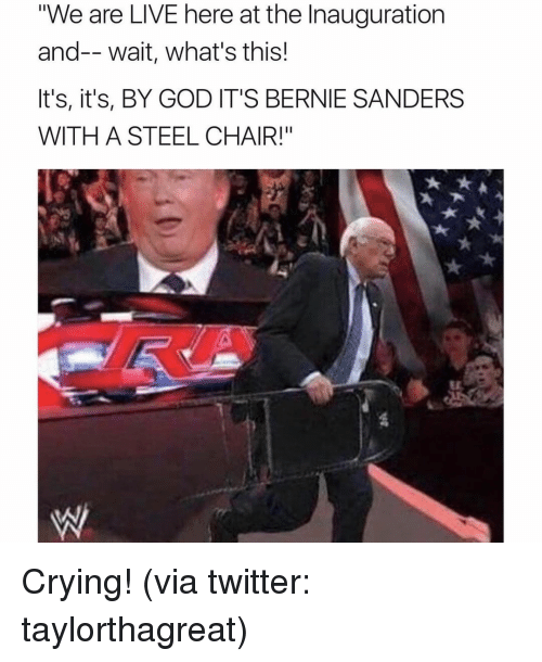 "steel chair: ""We are LIVE here at the Inauguration  and-- wait, what's this!  It's, it's, BY GOD IT'S BERNIE SANDERS  WITH A STEEL CHAIR!"" Crying! (via twitter: taylorthagreat)"