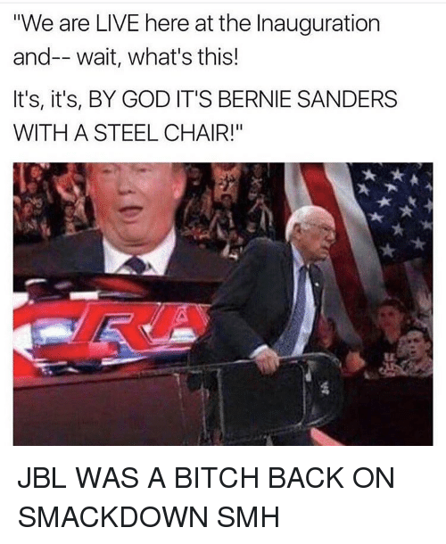 "steel chair: ""We are LIVE here at the Inauguration  and-- wait, what's this!  It's, it's, BY GOD IT'S BERNIE SANDERS  WITH A STEEL CHAIR!"" JBL WAS A BITCH BACK ON SMACKDOWN SMH"