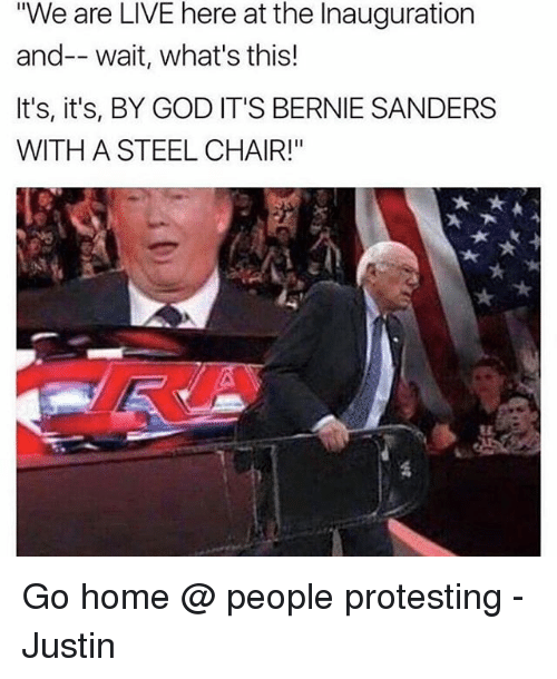 "steel chair: ""We are LIVE here at the Inauguration  and-- wait, what's this!  It's, it's, BY GOD IT'S BERNIE SANDERS  WITH A STEEL CHAIR!"" Go home @ people protesting - Justin"