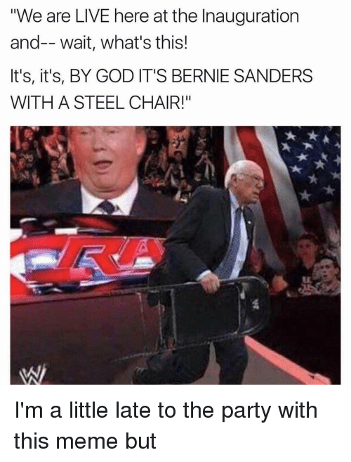 "steel chair: ""We are LIVE here at the Inauguration  and-- wait, what's this!  It's, it's, BY GOD IT'S BERNIE SANDERS  WITH A STEEL CHAIR!"" I'm a little late to the party with this meme but"