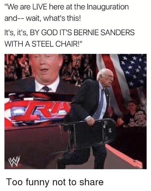 "steel chair: We are LIVE here at the Inauguration  and-- wait, what's this!  It's, it's, BY GOD IT'S BERNIE SANDERS  WITH A STEEL CHAIR!"" Too funny not to share"