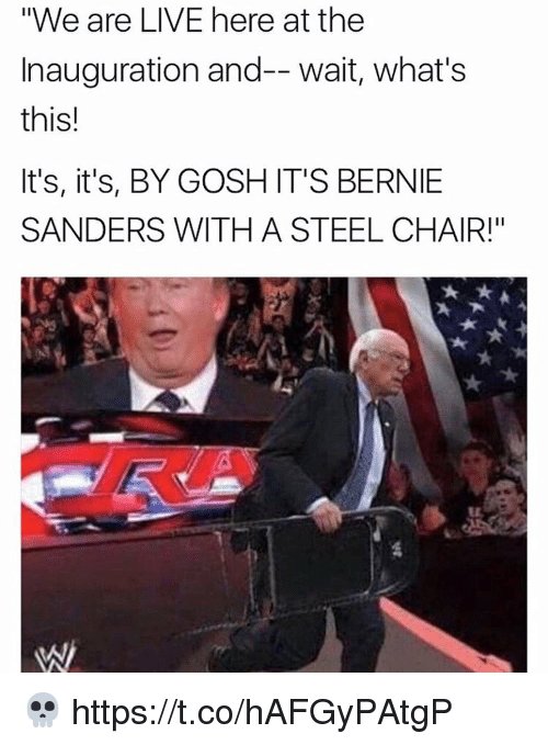 "steel chair: ""We are LIVE here at the  Inauguration and-- wait, what's  this!  It's, it's, BY GOSH IT'S BERNIE  SANDERS WITH A STEEL CHAIR!"" 💀 https://t.co/hAFGyPAtgP"