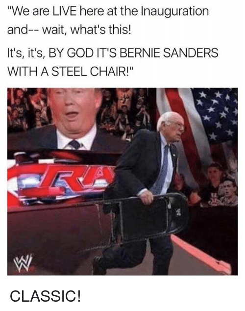 "steel chair: ""We are LIVE here at the Inauguration  and-- wait, what's this!  It's, it's, BY GOD IT'S BERNIE SANDERS  WITH A STEEL CHAIR!"" CLASSIC!"