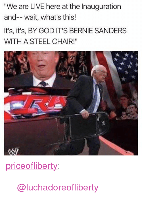 "steel chair: ""We are LIVE here at the Inauguration  and-- wait, what's this!  It's, it's, BY GOD IT'S BERNIE SANDERS  WITH A STEEL CHAIR!"" <p><a href=""https://priceofliberty.tumblr.com/post/156126277898/luchadoreofliberty"" class=""tumblr_blog"">priceofliberty</a>:</p> <blockquote><p><a class=""tumblelog"" href=""https://tmblr.co/mOwpPzD7ytpfOhnWdpL-ydw"">@luchadoreofliberty</a></p></blockquote>"
