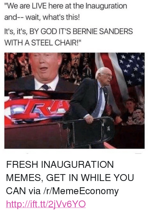 "steel chair: ""We are LIVE here at the Inauguration  and-- wait, what's this!  It's, it's, BY GOD IT'S BERNIE SANDERS  WITH A STEEL CHAIR!"" <p>FRESH INAUGURATION MEMES, GET IN WHILE YOU CAN via /r/MemeEconomy <a href=""http://ift.tt/2jVv6YO"">http://ift.tt/2jVv6YO</a></p>"