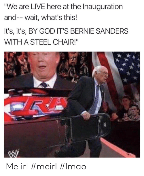 "steel chair: ""We are LIVE here at the Inauguration  and-- wait, what's this!  It's, it's, BY GOD IT'S BERNIE SANDERS  WITH A STEEL CHAIR!"" Me irl #meirl #lmao"