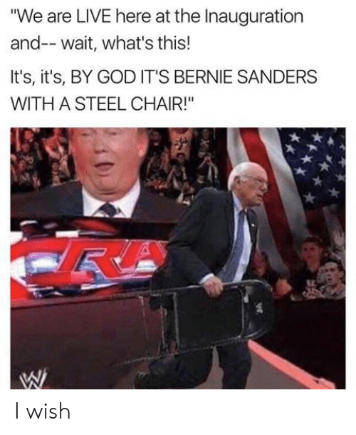 "steel chair: ""We are LIVE here at the Inauguration  and-- wait, what's this!  It's, it's, BY GOD IT'S BERNIE SANDERS  WITH A STEEL CHAIR!"" I wish"