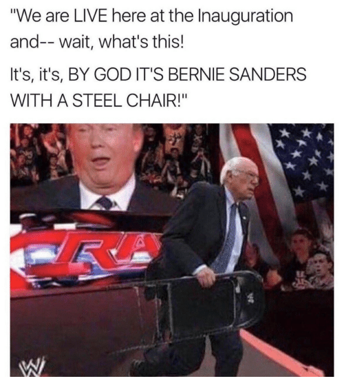 "steel chair: ""We are LIVE here at the Inauguration  and--wait, what's this!  It's, it's, BY GOD IT'S BERNIE SANDERS  WITH A STEEL CHAIR!"""